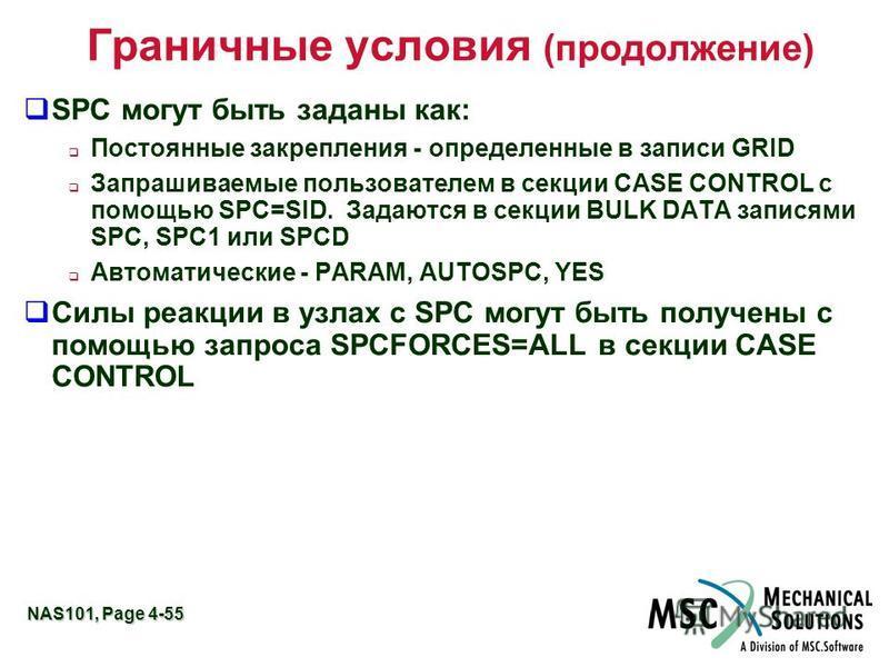 NAS101, Page 4-55 Граничные условия (продолжение) SPC могут быть заданы как: Постоянные закрепления - определенные в записи GRID Запрашиваемые пользователем в секции CASE CONTROL с помощью SPC=SID. Задаются в секции BULK DATA записями SPC, SPC1 или S