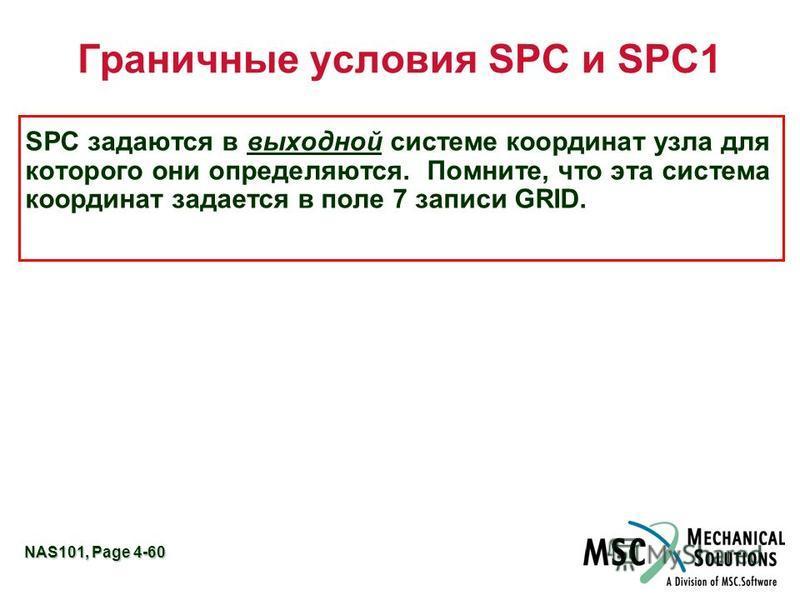 NAS101, Page 4-60 Граничные условия SPC и SPC1 SPC задаются в выходной системе координат узла для которого они определяются. Помните, что эта система координат задается в поле 7 записи GRID.