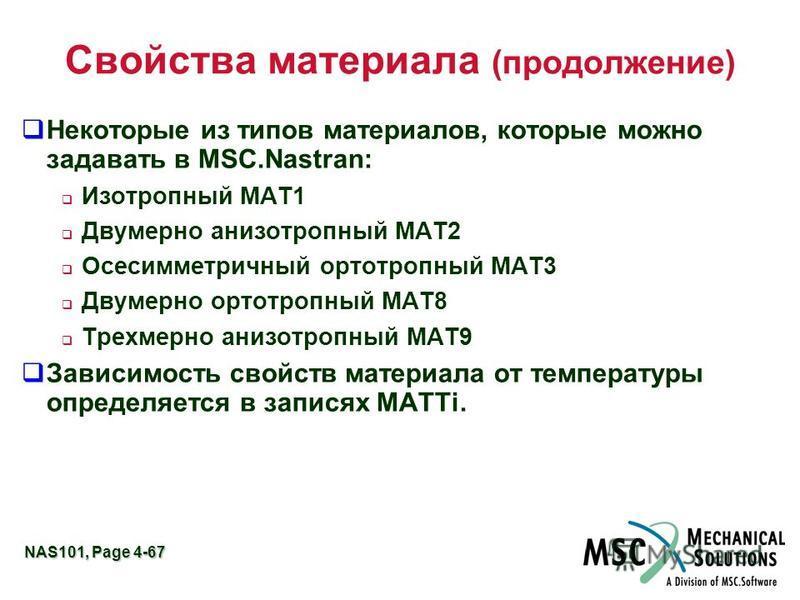 NAS101, Page 4-67 Свойства материала (продолжение) Некоторые из типов материалов, которые можно задавать в MSC.Nastran: Изотропный MAT1 Двумерно анизотропный MAT2 Осесимметричный ортотропный MAT3 Двумерно ортотропный MAT8 Трехмерно анизотропный MAT9
