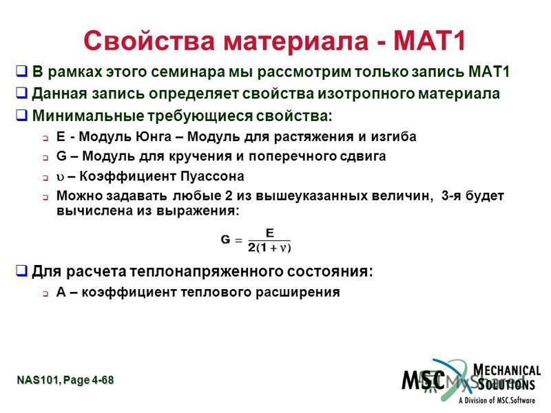 NAS101, Page 4-68 Свойства материала - MAT1 В рамках этого семинара мы рассмотрим только запись MAT1 Данная запись определяет свойства изотропного материала Минимальные требующиеся свойства: E- Модуль Юнга – Модуль для растяжения и изгиба G – Модуль