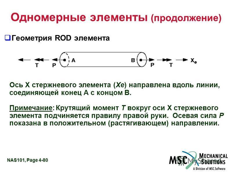 NAS101, Page 4-80 Одномерные элементы (продолжение) Геометрия ROD элемента Ось X стержневого элемента (Xe) направлена вдоль линии, соединяющей конец А с концом В. Примечание:Крутящий момент T вокруг оси X стержневого элемента подчиняется правилу прав
