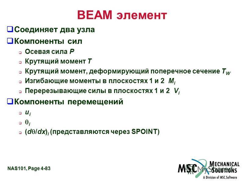 NAS101, Page 4-83 BEAM элемент Соединяет два узла Компоненты сил Осевая сила P Крутящий момент T Крутящий момент, деформирующий поперечное сечение T W Изгибающие моменты в плоскостях 1 и 2 M i Перерезывающие силы в плоскостях 1 и 2 V i Компоненты пер