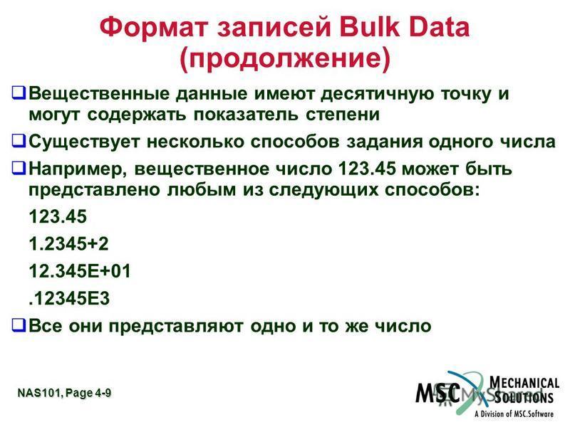 NAS101, Page 4-9 Формат записей Bulk Data (продолжение) Вещественные данные имеют десятичную точку и могут содержать показатель степени Существует несколько способов задания одного числа Например, вещественное число 123.45 может быть представлено люб