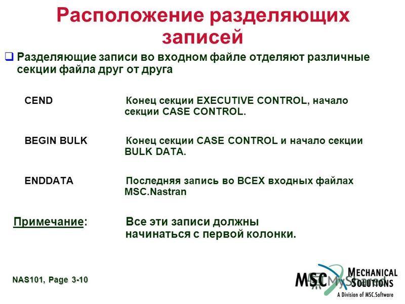 NAS101, Page 3-10 Расположение разделяющих записей Разделяющие записи во входном файле отделяют различные секции файла друг от друга CEND Конец секции EXECUTIVE CONTROL, начало секции CASE CONTROL. BEGIN BULKКонец секции CASE CONTROL и начало секции