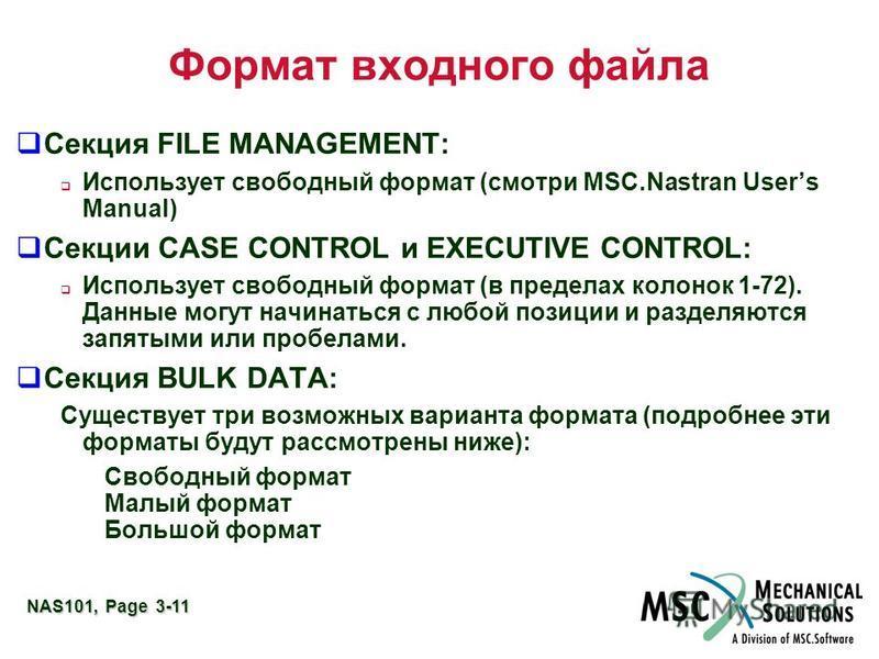 NAS101, Page 3-11 Формат входного файла Секция FILE MANAGEMENT: Использует свободный формат (смотри MSC.Nastran Users Manual) Секции CASE CONTROL и EXECUTIVE CONTROL: Использует свободный формат (в пределах колонок 1-72). Данные могут начинаться с лю