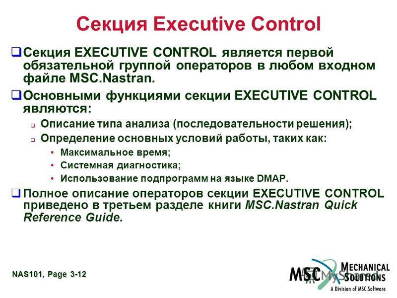 NAS101, Page 3-12 Секция Executive Control Секция EXECUTIVE CONTROL является первой обязательной группой операторов в любом входном файле MSC.Nastran. Основными функциями секции EXECUTIVE CONTROL являются: Описание типа анализа (последовательности ре