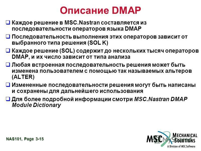 NAS101, Page 3-15 Описание DMAP Каждое решение в MSC.Nastran составляется из последовательности операторов языка DMAP Последовательность выполнения этих операторов зависит от выбранного типа решения (SOL K) Каждое решение (SOL) содержит до нескольких