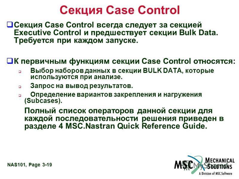 NAS101, Page 3-19 Секция Case Control Секция Case Control всегда следует за секцией Executive Control и предшествует секции Bulk Data. Требуется при каждом запуске. К первичным функциям секции Case Control относятся: Выбор наборов данных в секции BUL