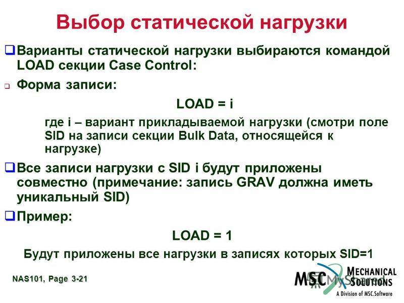 NAS101, Page 3-21 Выбор статической нагрузки Варианты статической нагрузки выбираются командой LOAD секции Case Control: Форма записи: LOAD = i где i – вариант прикладываемой нагрузки (смотри поле SID на записи секции Bulk Data, относящейся к нагрузк