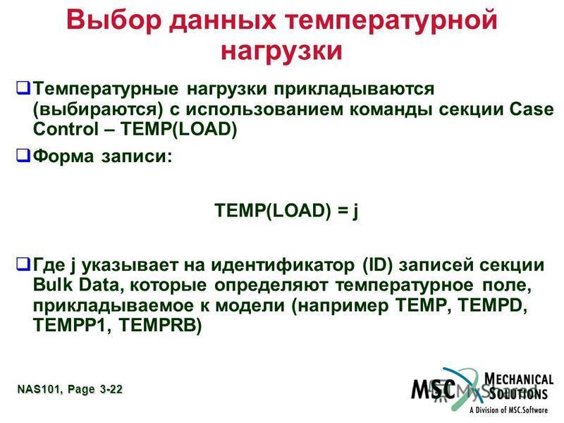 NAS101, Page 3-22 Выбор данных температурной нагрузки Температурные нагрузки прикладываются (выбираются) с использованием команды секции Case Control – TEMP(LOAD) Форма записи: TEMP(LOAD) = j Где j указывает на идентификатор (ID) записей секции Bulk