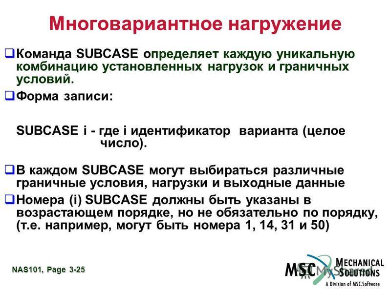 NAS101, Page 3-25 Многовариантное нагружение Команда SUBCASE определяет каждую уникальную комбинацию установленных нагрузок и граничных условий. Форма записи: SUBCASE i - где i идентификатор варианта (целое число). В каждом SUBCASE могут выбираться р
