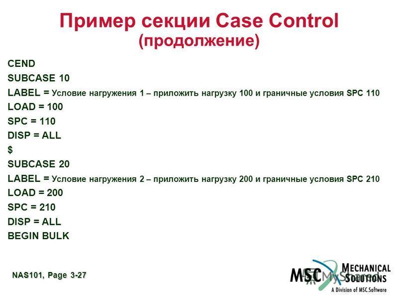 NAS101, Page 3-27 Пример секции Case Control (продолжение) CEND SUBCASE 10 LABEL = Условие нагружения 1 – приложить нагрузку 100 и граничные условия SPC 110 LOAD = 100 SPC = 110 DISP = ALL $ SUBCASE 20 LABEL = Условие нагружения 2 – приложить нагрузк