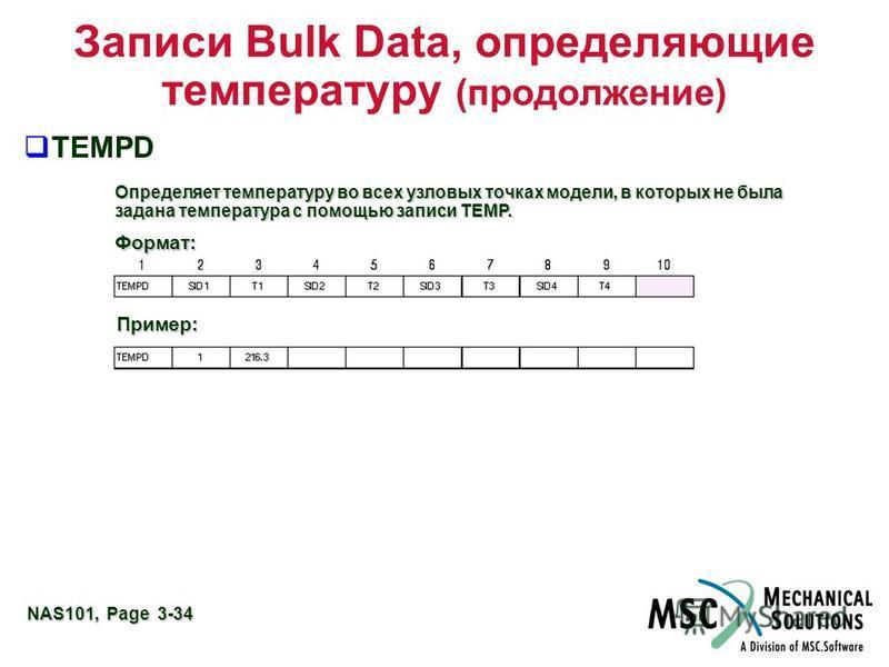 NAS101, Page 3-34 TEMPD Записи Bulk Data, определяющие температуру (продолжение) Определяет температуру во всех узловых точках модели, в которых не была задана температура с помощью записи TEMP. Формат: Пример: