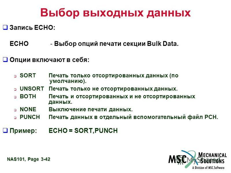 NAS101, Page 3-42 Выбор выходных данных Запись ECHO: ECHO - Выбор опций печати секции Bulk Data. Опции включают в себя: SORTПечать только отсортированных данных (по умолчанию). UNSORTПечать только не отсортированных данных. BOTHПечать и отсортированн