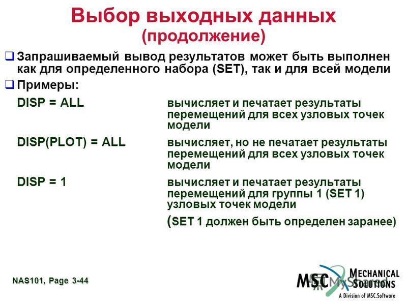 NAS101, Page 3-44 Выбор выходных данных (продолжение) Запрашиваемый вывод результатов может быть выполнен как для определенного набора (SET), так и для всей модели Примеры: DISP = ALL вычисляет и печатает результаты перемещений для всех узловых точек