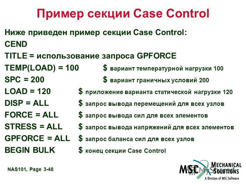 NAS101, Page 3-48 Пример секции Case Control Ниже приведен пример секции Case Control: CEND TITLE = использование запроса GPFORCE TEMP(LOAD) = 100$ вариант температурной нагрузки 100 SPC = 200$ вариант граничных условий 200 LOAD = 120$ приложение вар