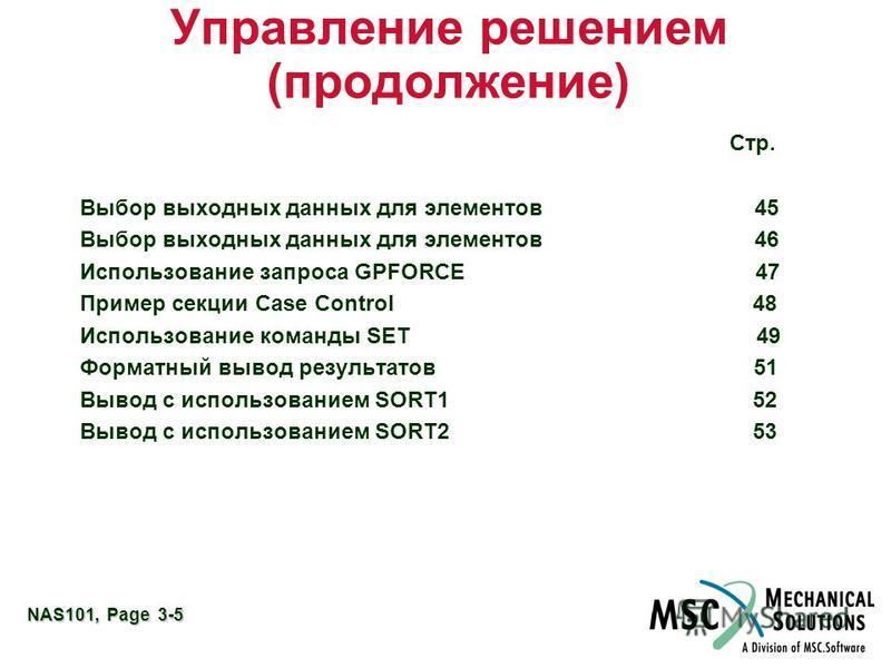 NAS101, Page 3-5 Управление решением (продолжение) Стр. Выбор выходных данных для элементов 45 Выбор выходных данных для элементов 46 Использование запроса GPFORCE 47 Пример секции Case Control 48 Использование команды SET 49 Форматный вывод результа
