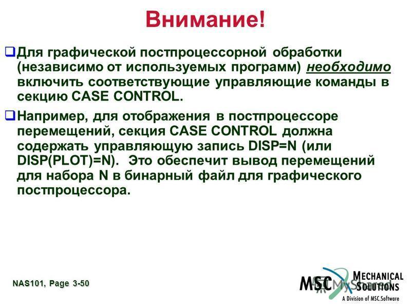 NAS101, Page 3-50 Внимание! Для графической постпроцессорной обработки (независимо от используемых программ) необходимо включить соответствующие управляющие команды в секцию CASE CONTROL. Например, для отображения в постпроцессоре перемещений, секция