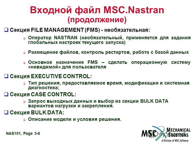NAS101, Page 3-8 Входной файл MSC.Nastran (продолжение) Секция FILE MANAGEMENT (FMS) - необязательная: Оператор NASTRAN (необязательный, применяется для задания глобальных настроек текущего запуска) Размещение файлов, контроль рестартов, работа с баз