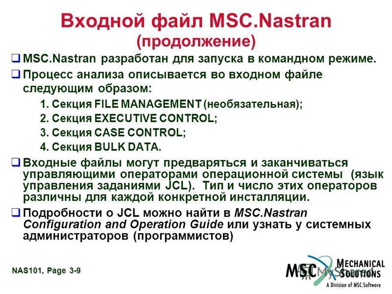 NAS101, Page 3-9 Входной файл MSC.Nastran (продолжение) MSC.Nastran разработан для запуска в командном режиме. Процесс анализа описывается во входном файле следующим образом: 1. Секция FILE MANAGEMENT (необязательная); 2. Секция EXECUTIVE CONTROL; 3.