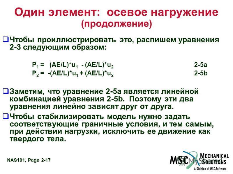 NAS101, Page 2-17 Один элемент: осевое нагружение (продолжение) Чтобы проиллюстрировать это, распишем уравнения 2-3 следующим образом: P 1 = (AE/L)*u 1 - (AE/L)*u 2 2-5a P 2 = -(AE/L)*u 1 + (AE/L)*u 2 2-5b Заметим, что уравнение 2-5 а является линейн