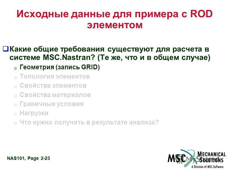 NAS101, Page 2-23 Исходные данные для примера с ROD элементом Какие общие требования существуют для расчета в системе MSC.Nastran? (Те же, что и в общем случае) Геометрия (запись GRID) Топология элементов Свойства элементов Свойства материалов Гранич
