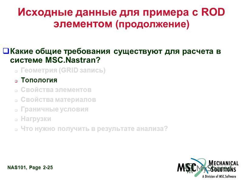 NAS101, Page 2-25 Исходные данные для примера с ROD элементом (продолжение) Какие общие требования существуют для расчета в системе MSC.Nastran? Геометрия (GRID запись) Топология Свойства элементов Свойства материалов Граничные условия Нагрузки Что н
