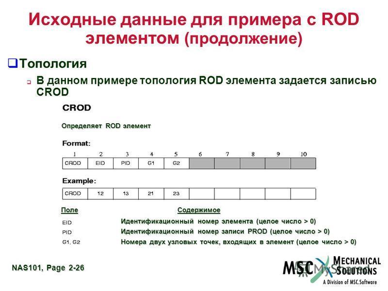 NAS101, Page 2-26 Исходные данные для примера с ROD элементом (продолжение) Топология В данном примере топология ROD элемента задается записью CROD Определяет ROD элемент Поле Содержимое Идентификационный номер элемента (целое число > 0) Идентификаци