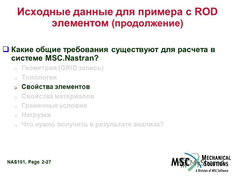 NAS101, Page 2-27 Исходные данные для примера с ROD элементом (продолжение) Какие общие требования существуют для расчета в системе MSC.Nastran? Геометрия (GRID запись) Топология Свойства элементов Свойства материалов Граничные условия Нагрузки Что н