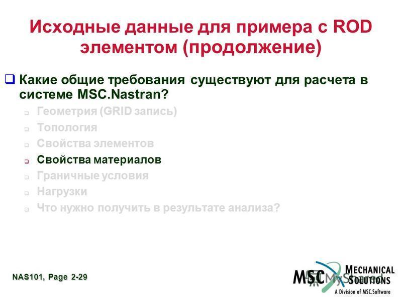 NAS101, Page 2-29 Исходные данные для примера с ROD элементом (продолжение) Какие общие требования существуют для расчета в системе MSC.Nastran? Геометрия (GRID запись) Топология Свойства элементов Свойства материалов Граничные условия Нагрузки Что н
