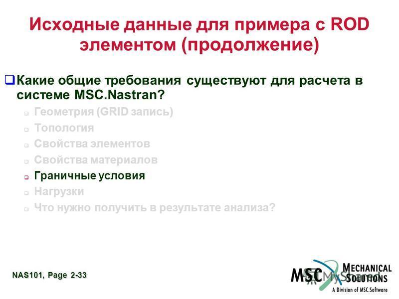 NAS101, Page 2-33 Исходные данные для примера с ROD элементом (продолжение) Какие общие требования существуют для расчета в системе MSC.Nastran? Геометрия (GRID запись) Топология Свойства элементов Свойства материалов Граничные условия Нагрузки Что н