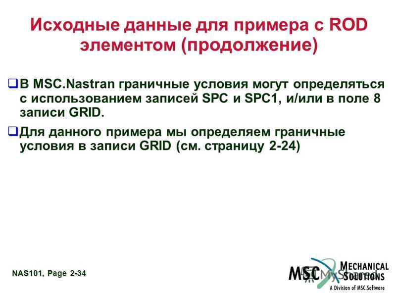 NAS101, Page 2-34 Исходные данные для примера с ROD элементом (продолжение) В MSC.Nastran граничные условия могут определяться с использованием записей SPC и SPC1, и/или в поле 8 записи GRID. Для данного примера мы определяем граничные условия в запи