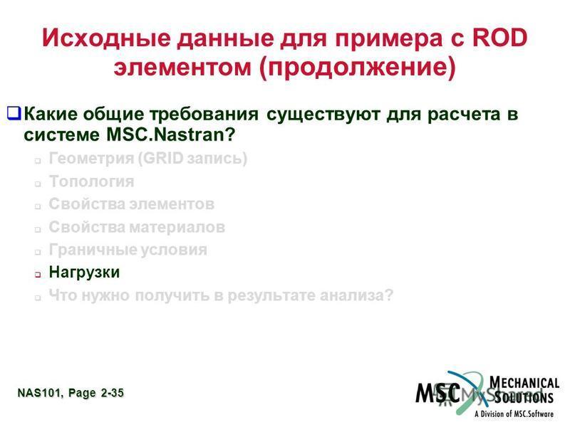 NAS101, Page 2-35 Исходные данные для примера с ROD элементом (продолжение) Какие общие требования существуют для расчета в системе MSC.Nastran? Геометрия (GRID запись) Топология Свойства элементов Свойства материалов Граничные условия Нагрузки Что н