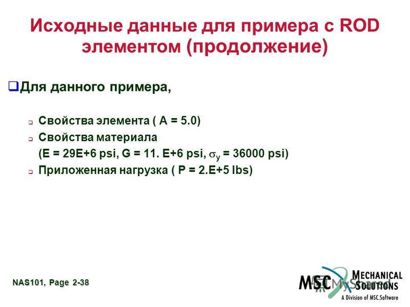 NAS101, Page 2-38 Исходные данные для примера с ROD элементом (продолжение) Для данного примера, Свойства элемента ( A = 5.0) Свойства материала (E = 29E+6 psi, G = 11. E+6 psi, y = 36000 psi) Приложенная нагрузка ( P = 2.E+5 lbs)
