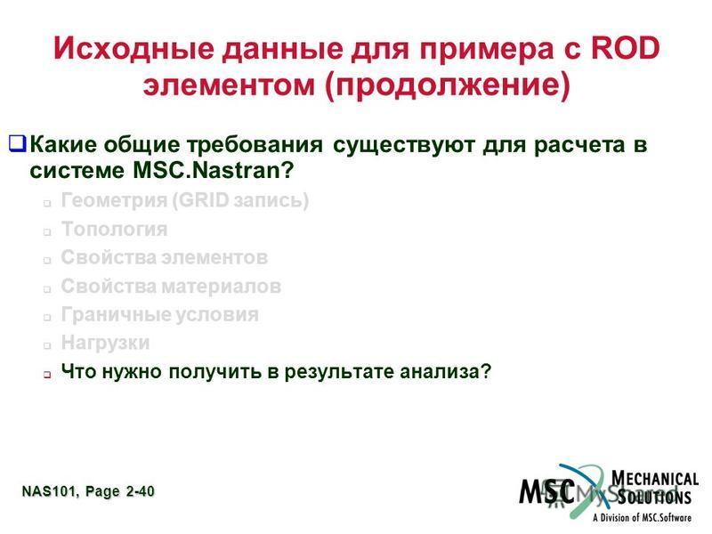 NAS101, Page 2-40 Исходные данные для примера с ROD элементом (продолжение) Какие общие требования существуют для расчета в системе MSC.Nastran? Геометрия (GRID запись) Топология Свойства элементов Свойства материалов Граничные условия Нагрузки Что н