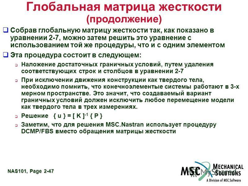 NAS101, Page 2-47 Глобальная матрица жесткости (продолжение) Собрав глобальную матрицу жесткости так, как показано в уравнении 2-7, можно затем решить это уравнение с использованием той же процедуры, что и с одним элементом Эта процедура состоит в сл