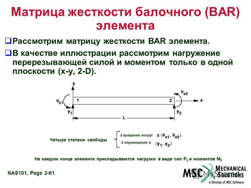 NAS101, Page 2-61 Матрица жесткости балочного (BAR) элемента Рассмотрим матрицу жесткости BAR элемента. В качестве иллюстрации рассмотрим нагружение перерезывающей силой и моментом только в одной плоскости (x-y, 2-D). Четыре степени свободы 2 вращени