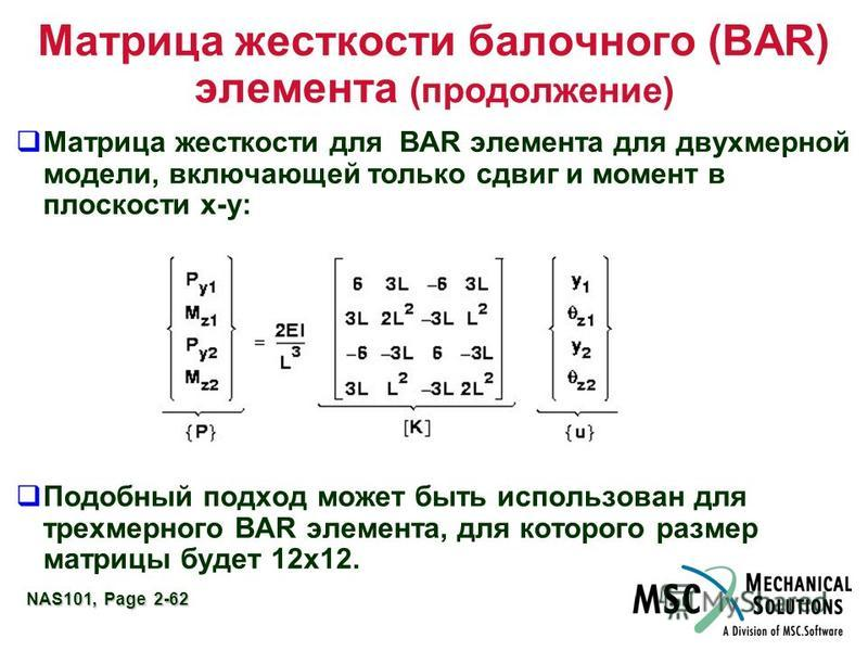 NAS101, Page 2-62 Матрица жесткости балочного (BAR) элемента (продолжение) Матрица жесткости для BAR элемента для двухмерной модели, включающей только сдвиг и момент в плоскости x-y: Подобный подход может быть использован для трехмерного BAR элемента