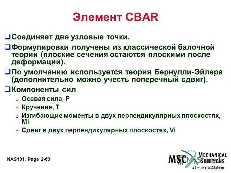 NAS101, Page 2-63 Элемент CBAR Соединяет две узловые точки. Формулировки получены из классической балочной теории (плоские сечения остаются плоскими после деформации). По умолчанию используется теория Бернулли-Эйлера (дополнительно можно учесть попер