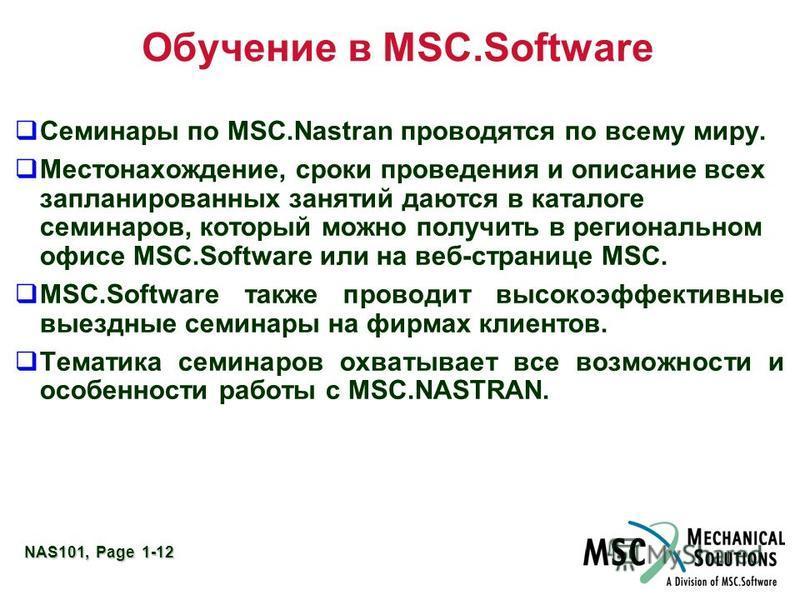 NAS101, Page 1-12 Обучение в MSC.Software Семинары по MSC.Nastran проводятся по всему миру. Местонахождение, сроки проведения и описание всех запланированных занятий даются в каталоге семинаров, который можно получить в региональном офисе MSC.Softwar