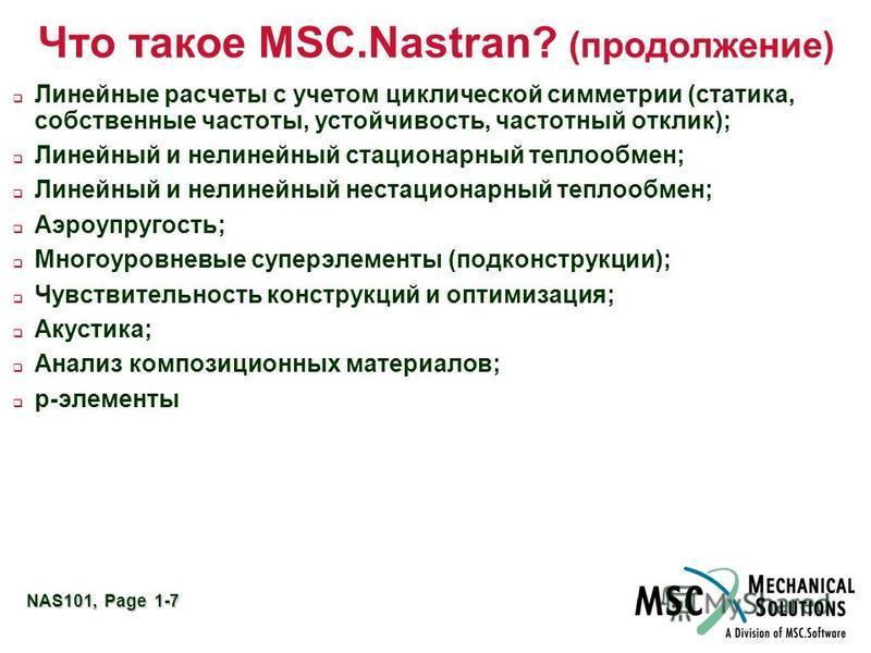 NAS101, Page 1-7 Что такое MSC.Nastran? (продолжение) Линейные расчеты с учетом циклической симметрии (статика, собственные частоты, устойчивость, частотный отклик); Линейный и нелинейный стационарный теплообмен; Линейный и нелинейный нестационарный
