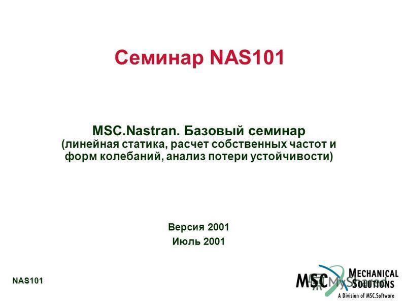 NAS101 Семинар NAS101 MSC.Nastran. Базовый семинар (линейная статика, расчет собственных частот и форм колебаний, анализ потери устойчивости) Версия 2001 Июль 2001
