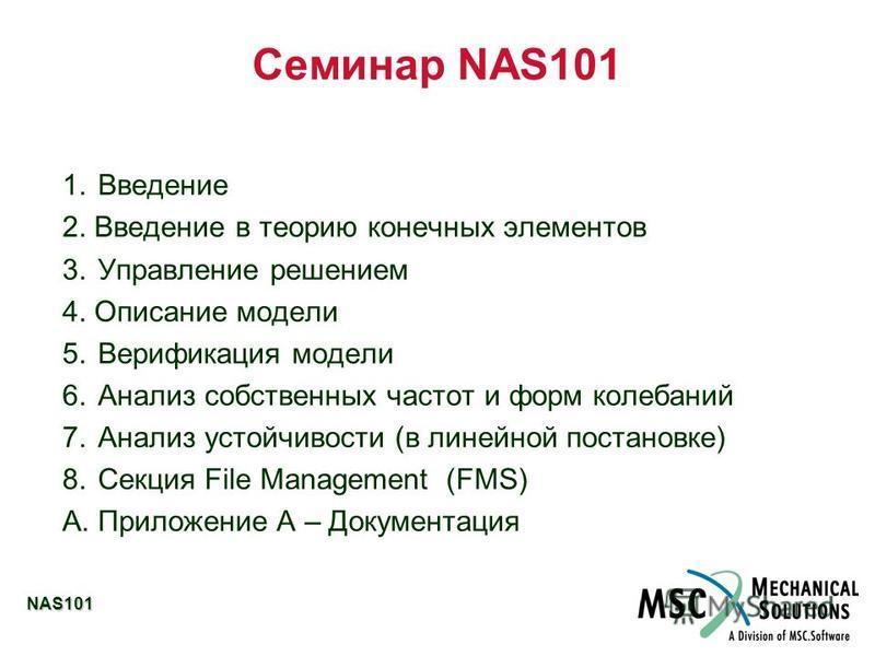 NAS101 Семинар NAS101 1. Введение 2. Введение в теорию конечных элементов 3. Управление решением 4. Описание модели 5. Верификация модели 6. Анализ собственных частот и форм колебаний 7. Анализ устойчивости (в линейной постановке) 8. Секция File Mana