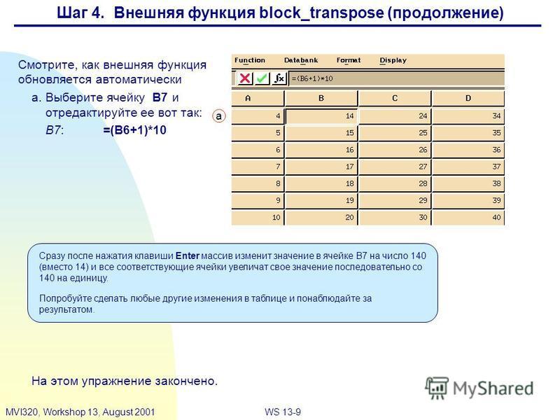 WS 13-9MVI320, Workshop 13, August 2001 Смотрите, как внешняя функция обновляется автоматически a.Выберите ячейку B7 и отредактируйте ее вот так: B7:=(B6+1)*10 На этом упражнение закончено. Сразу после нажатия клавиши Enter массив изменит значение в