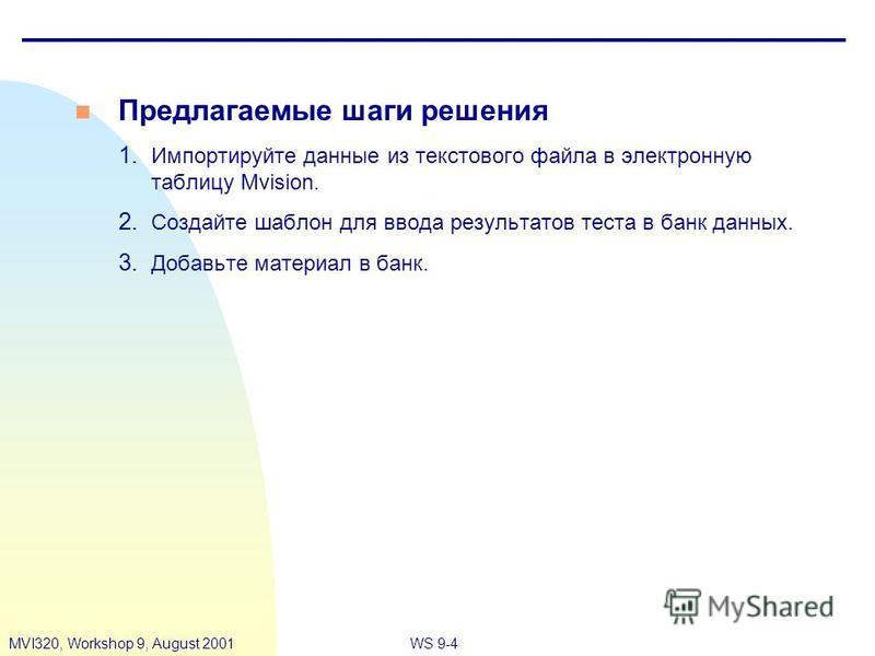 WS 9-4MVI320, Workshop 9, August 2001 n Предлагаемые шаги решения 1. Импортируйте данные из текстового файла в электронную таблицу Mvision. 2. Создайте шаблон для ввода результатов теста в банк данных. 3. Добавьте материал в банк.