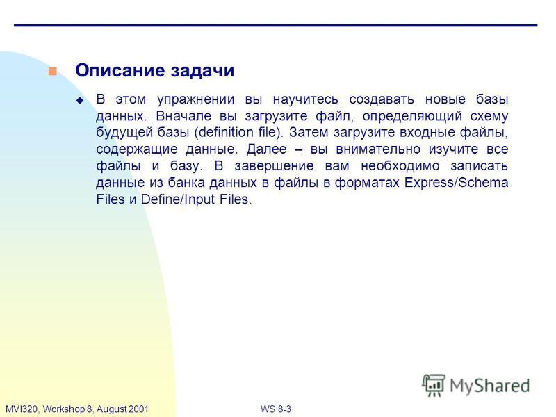 WS 8-3MVI320, Workshop 8, August 2001 n Описание задачи u В этом упражнении вы научитесь создавать новые базы данных. Вначале вы загрузите файл, определяющий схему будущей базы (definition file). Затем загрузите входные файлы, содержащие данные. Дале