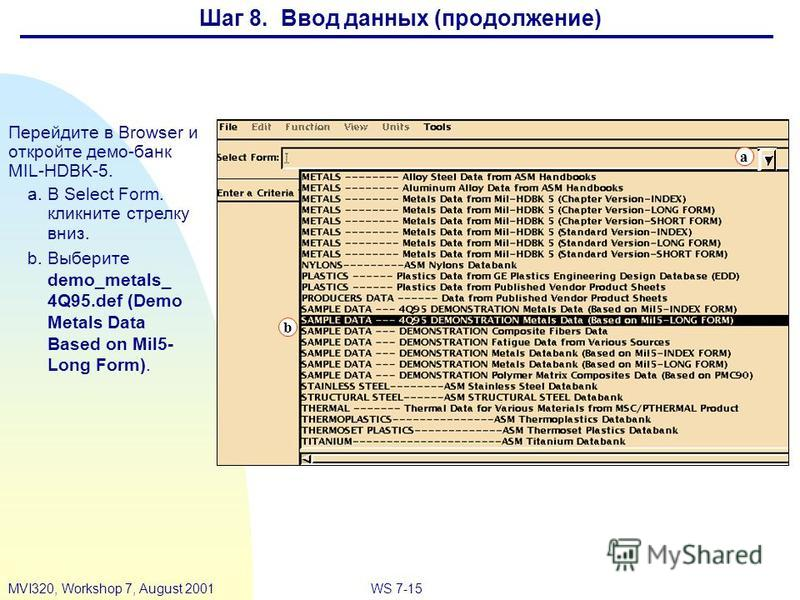 WS 7-15MVI320, Workshop 7, August 2001 Перейдите в Browser и откройте демо-банк MIL-HDBK-5. a.В Select Form. кликните стрелку вниз. b.Выберите demo_metals_ 4Q95. def (Demo Metals Data Based on Mil5- Long Form). b a Шаг 8. Ввод данных (продолжение)