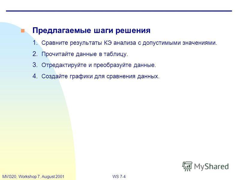 WS 7-4MVI320, Workshop 7, August 2001 n Предлагаемые шаги решения 1. Сравните результаты КЭ анализа с допустимыми значениями. 2. Прочитайте данные в таблицу. 3. Отредактируйте и преобразуйте данные. 4. Создайте графики для сравнения данных.