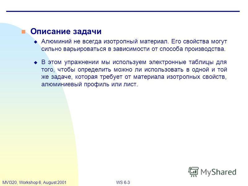 WS 6-3MVI320, Workshop 6, August 2001 n Описание задачи u Алюминий не всегда изотропный материал. Его свойства могут сильно варьироваться в зависимости от способа производства. u В этом упражнении мы используем электронные таблицы для того, чтобы опр