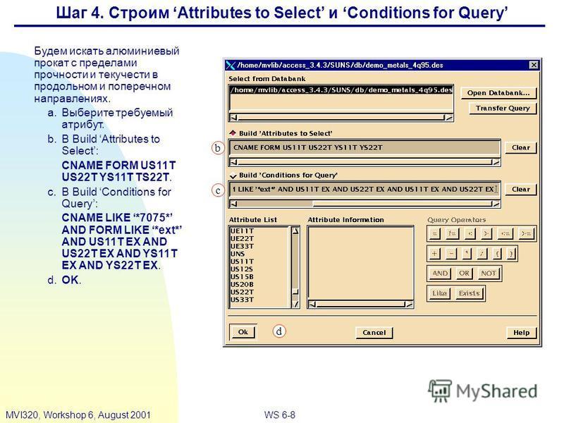 WS 6-8MVI320, Workshop 6, August 2001 Шаг 4. Строим Attributes to Select и Conditions for Query Будем искать алюминиевый прокат с пределами прочности и текучести в продольном и поперечном направлениях. a.Выберите требуемый атрибут. b.В Build Attribut